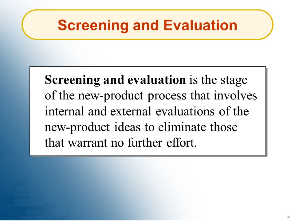 98 Screening and Evaluation Screening and evaluation is the stage of the new-product process that involves internal and external evaluations of the ne