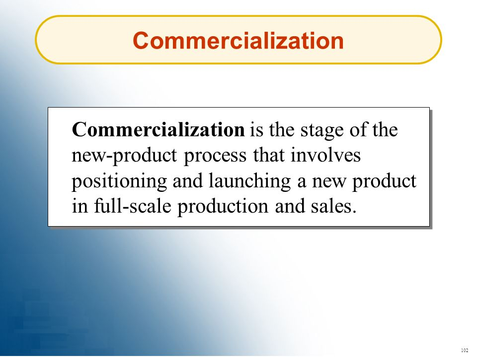102 Commercialization Commercialization is the stage of the new-product process that involves positioning and launching a new product in full-scale pr