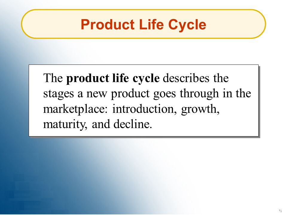 71 Product Life Cycle The product life cycle describes the stages a new product goes through in the marketplace: introduction, growth, maturity, and d