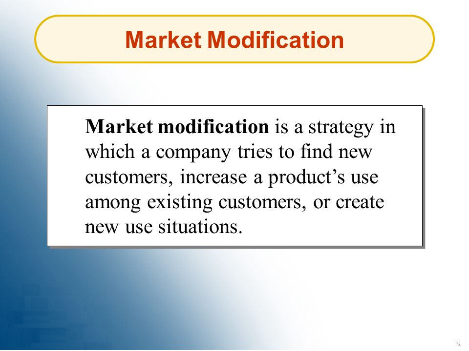 75 Market Modification Market modification is a strategy in which a company tries to find new customers, increase a products use among existing custom