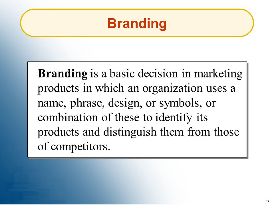 79 Branding Branding is a basic decision in marketing products in which an organization uses a name, phrase, design, or symbols, or combination of the