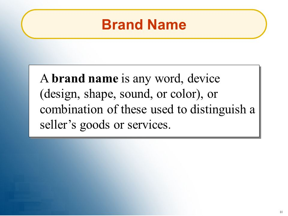80 Brand Name A brand name is any word, device (design, shape, sound, or color), or combination of these used to distinguish a sellers goods or servic