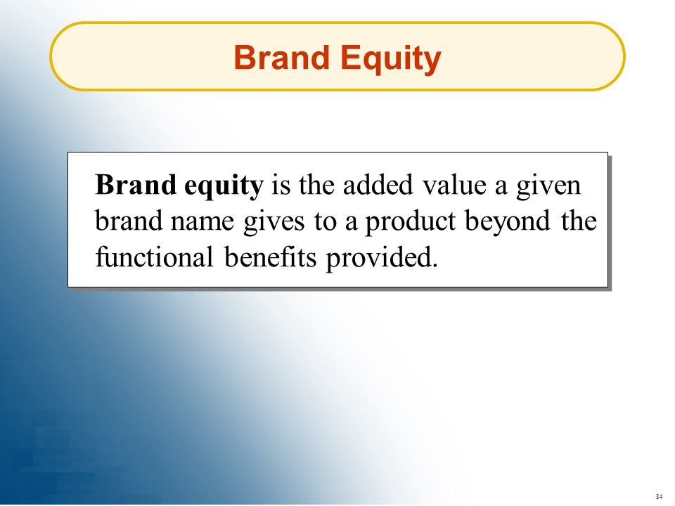 84 Brand Equity Brand equity is the added value a given brand name gives to a product beyond the functional benefits provided.