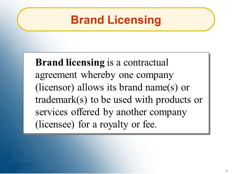 85 Brand Licensing Brand licensing is a contractual agreement whereby one company (licensor) allows its brand name(s) or trademark(s) to be used with
