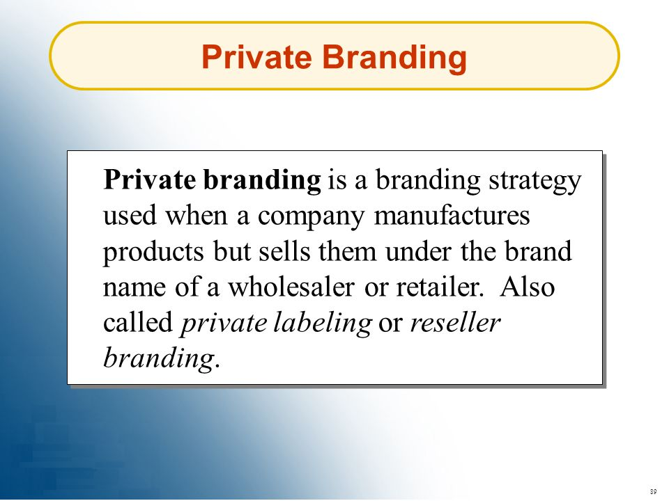 89 Private Branding Private branding is a branding strategy used when a company manufactures products but sells them under the brand name of a wholesa