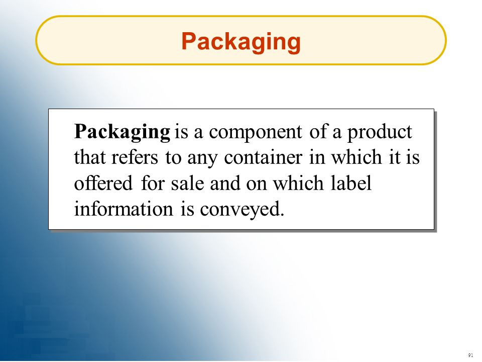 91 Packaging Packaging is a component of a product that refers to any container in which it is offered for sale and on which label information is conv