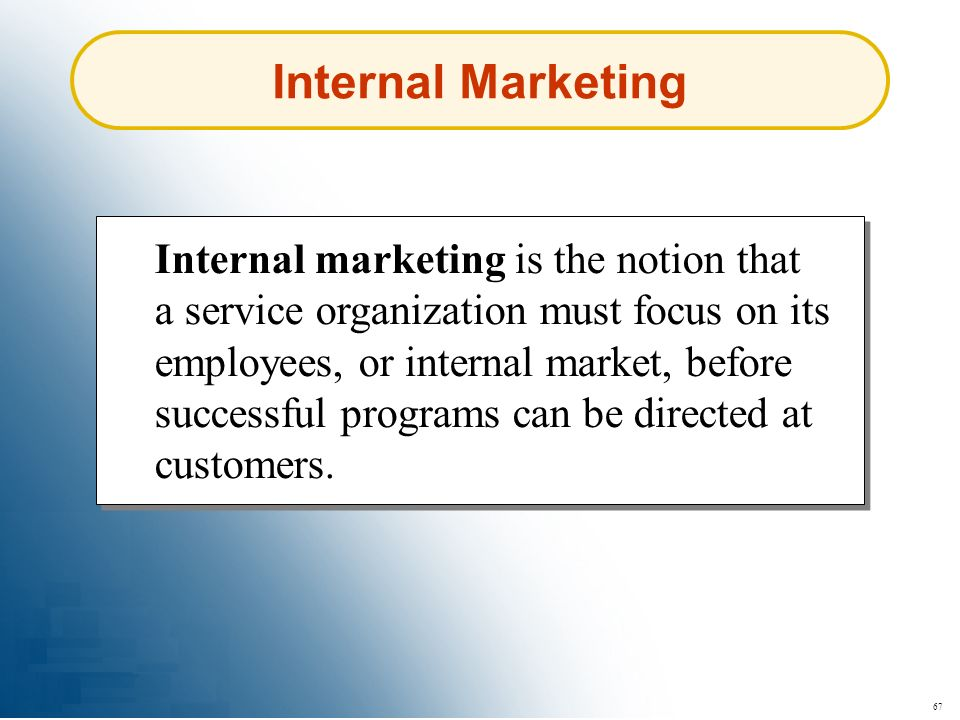 67 Internal Marketing Internal marketing is the notion that a service organization must focus on its employees, or internal market, before successful