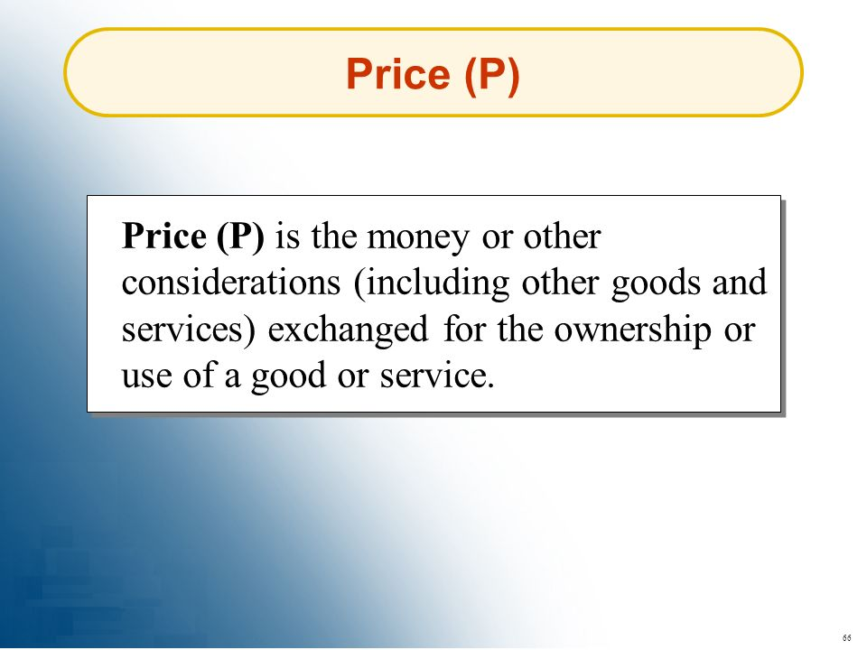 66 Price (P) Price (P) is the money or other considerations (including other goods and services) exchanged for the ownership or use of a good or servi