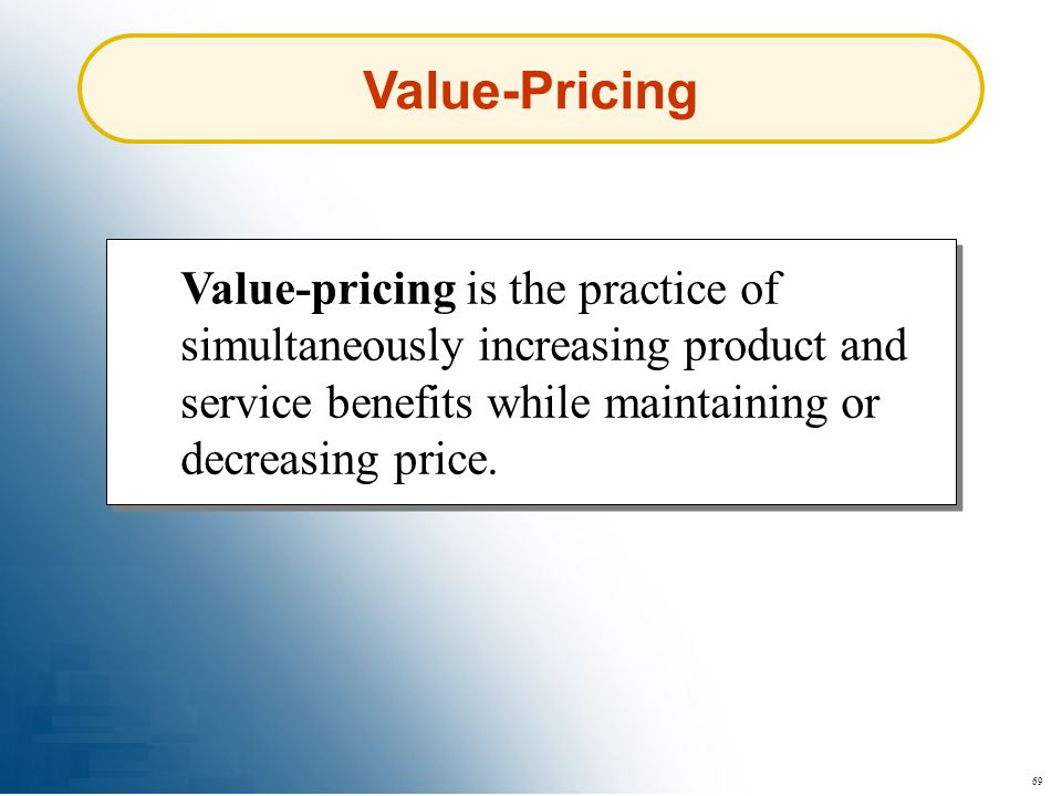 69 Value-Pricing Value-pricing is the practice of simultaneously increasing product and service benefits while maintaining or decreasing price.