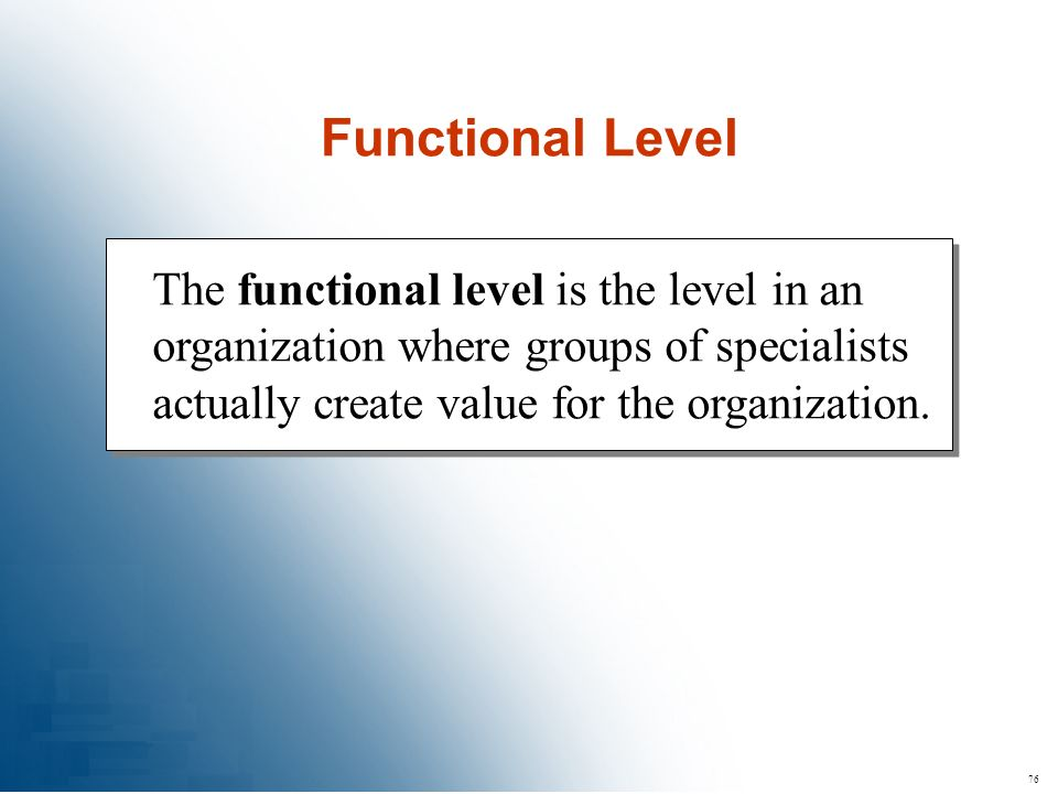 76 The functional level is the level in an organization where groups of specialists actually create value for the organization. Functional Level