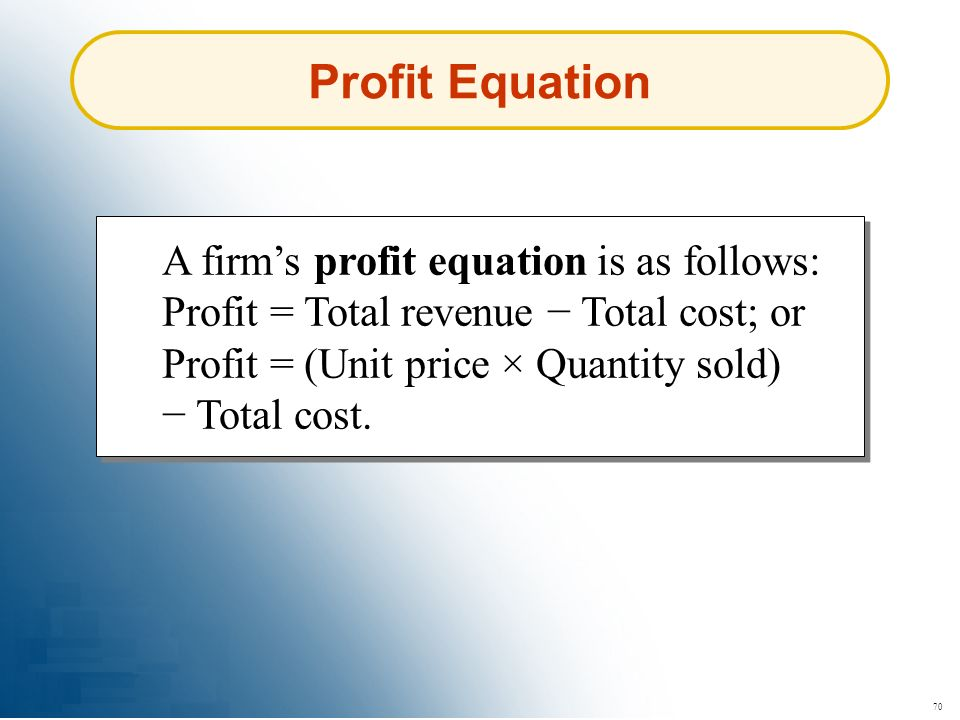 70 Profit Equation A firms profit equation is as follows: Profit = Total revenue Total cost; or Profit = (Unit price × Quantity sold) Total cost.