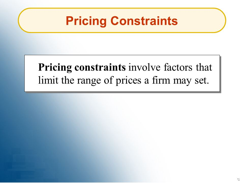 72 Pricing Constraints Pricing constraints involve factors that limit the range of prices a firm may set.