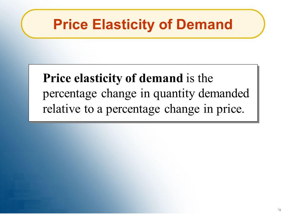 78 Price Elasticity of Demand Price elasticity of demand is the percentage change in quantity demanded relative to a percentage change in price.