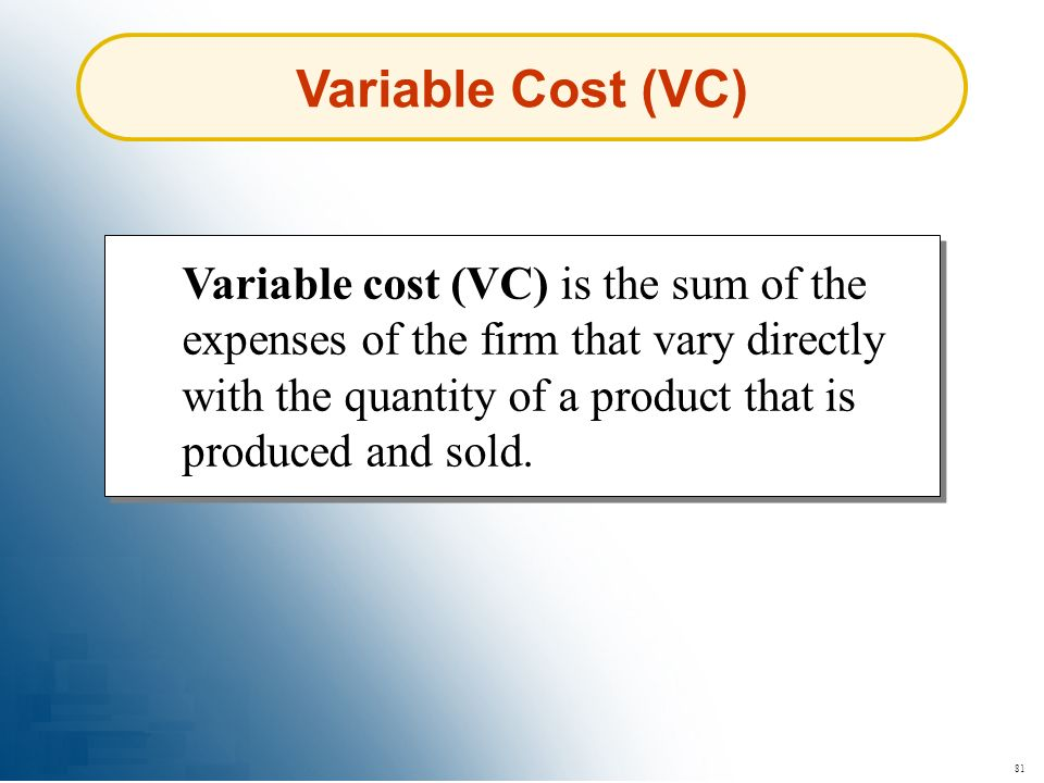 81 Variable Cost (VC) Variable cost (VC) is the sum of the expenses of the firm that vary directly with the quantity of a product that is produced and