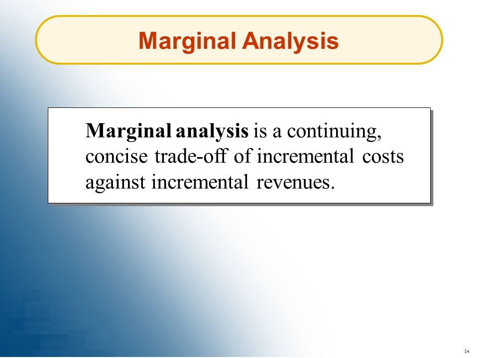 84 Marginal Analysis Marginal analysis is a continuing, concise trade-off of incremental costs against incremental revenues.