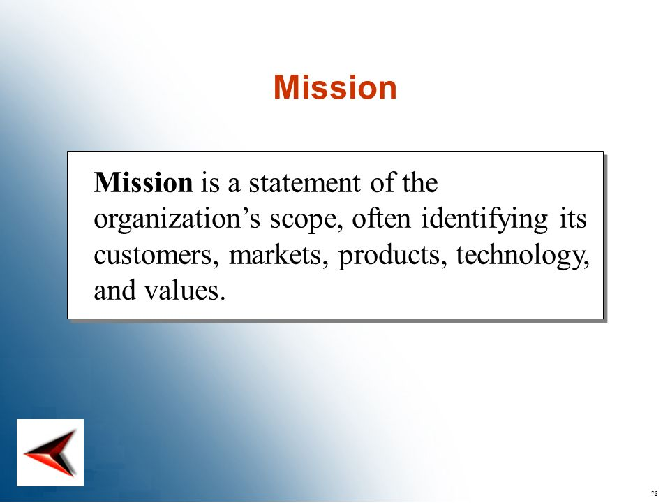 78 Mission is a statement of the organizations scope, often identifying its customers, markets, products, technology, and values. Mission