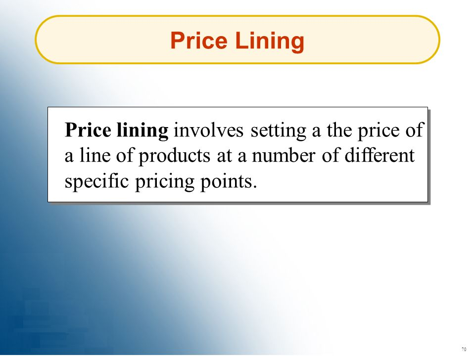 70 Price Lining Price lining involves setting a the price of a line of products at a number of different specific pricing points.