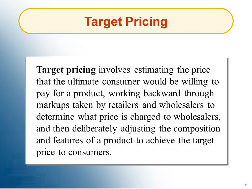 72 Target Pricing Target pricing involves estimating the price that the ultimate consumer would be willing to pay for a product, working backward thro