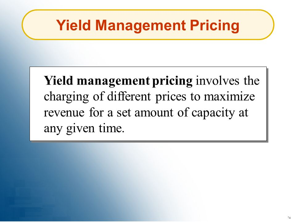 74 Yield Management Pricing Yield management pricing involves the charging of different prices to maximize revenue for a set amount of capacity at any