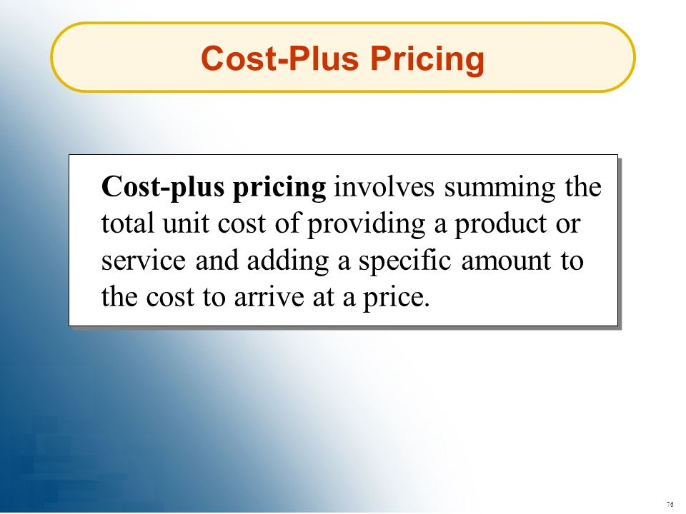 76 Cost-Plus Pricing Cost-plus pricing involves summing the total unit cost of providing a product or service and adding a specific amount to the cost