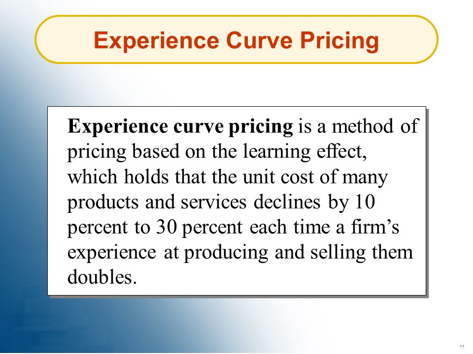77 Experience Curve Pricing Experience curve pricing is a method of pricing based on the learning effect, which holds that the unit cost of many produ