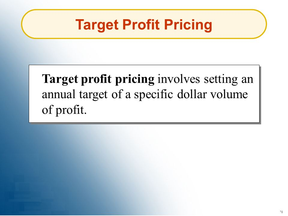 78 Target Profit Pricing Target profit pricing involves setting an annual target of a specific dollar volume of profit.
