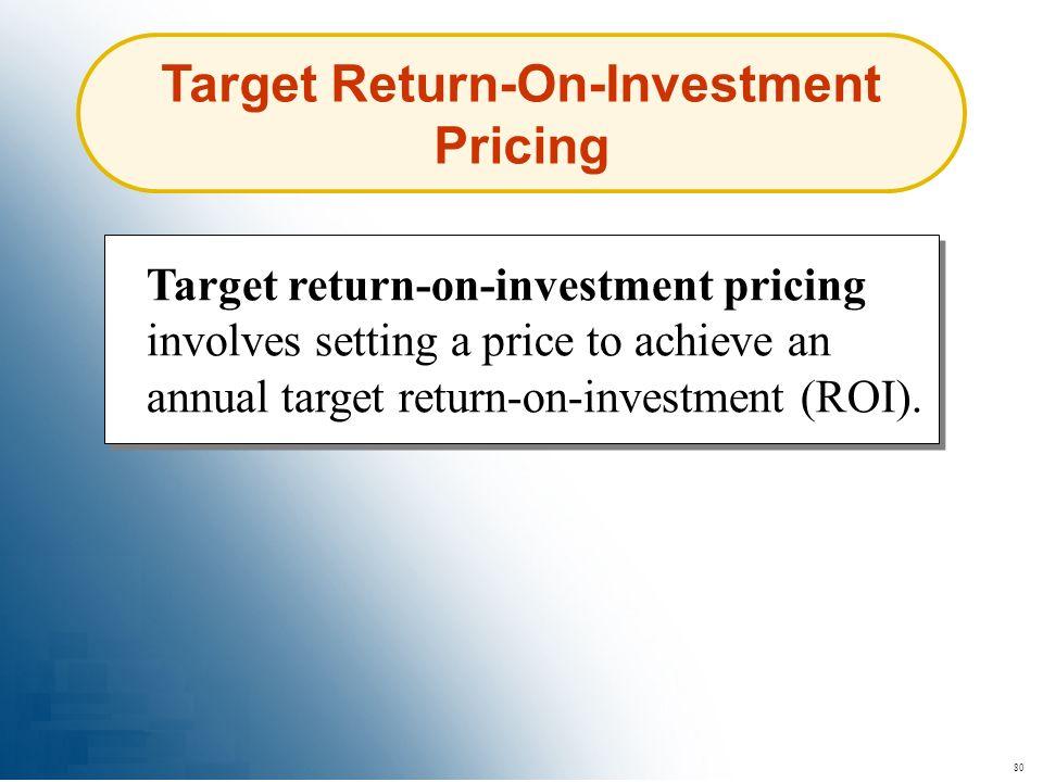 80 Target Return-On-Investment Pricing Target return-on-investment pricing involves setting a price to achieve an annual target return-on-investment (