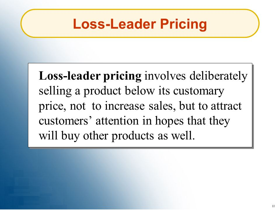 83 Loss-Leader Pricing Loss-leader pricing involves deliberately selling a product below its customary price, not to increase sales, but to attract cu