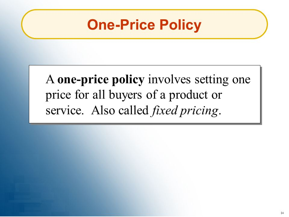 84 One-Price Policy A one-price policy involves setting one price for all buyers of a product or service. Also called fixed pricing.