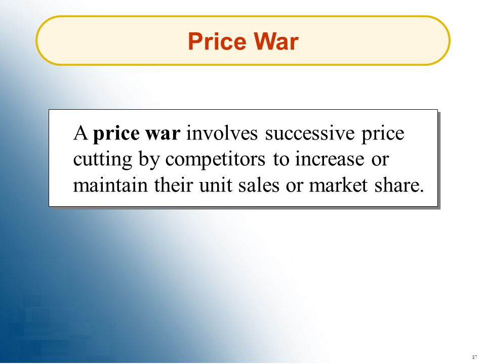 87 Price War A price war involves successive price cutting by competitors to increase or maintain their unit sales or market share.