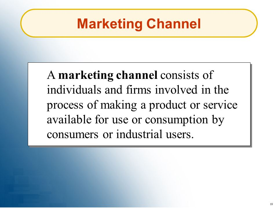 69 Marketing Channel A marketing channel consists of individuals and firms involved in the process of making a product or service available for use or