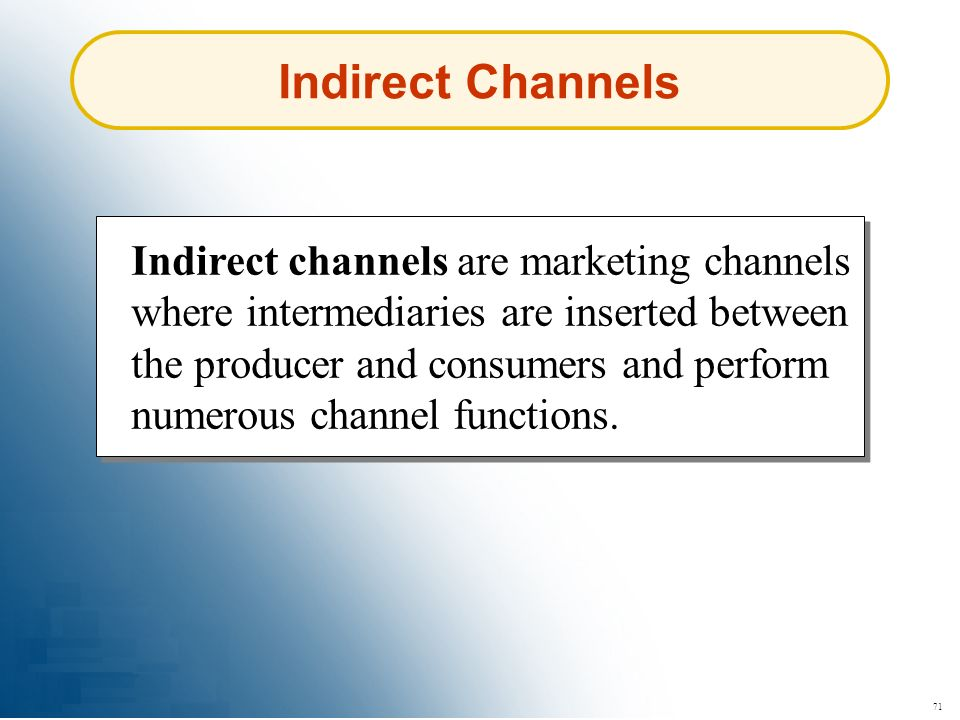 71 Indirect Channels Indirect channels are marketing channels where intermediaries are inserted between the producer and consumers and perform numerou