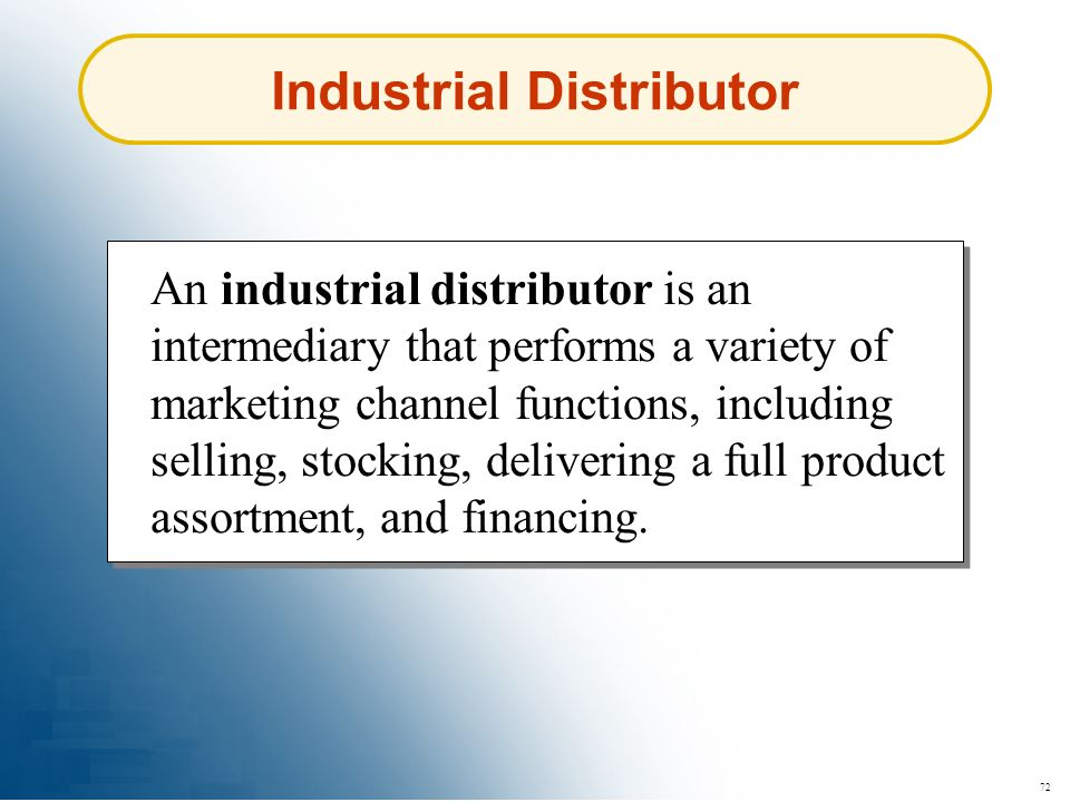 72 Industrial Distributor An industrial distributor is an intermediary that performs a variety of marketing channel functions, including selling, stoc