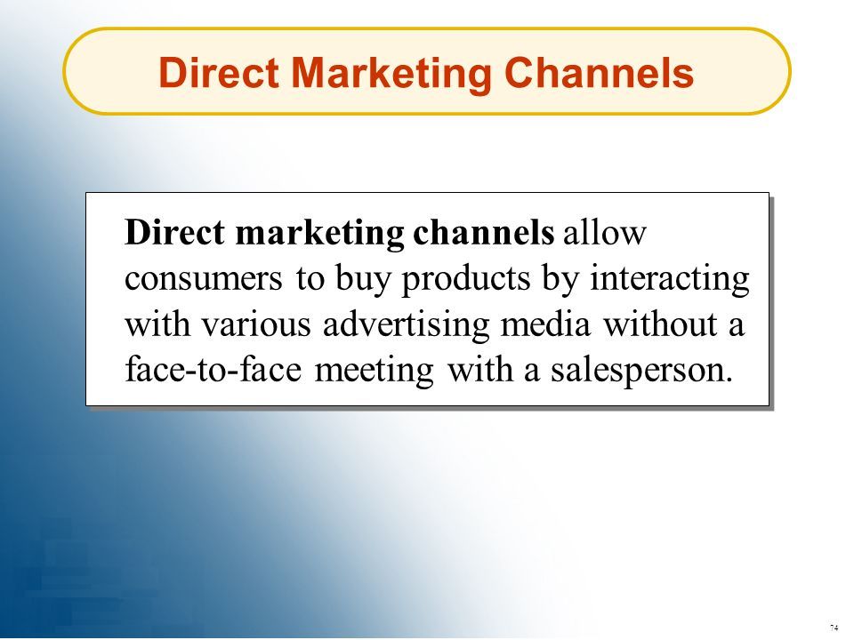 74 Direct Marketing Channels Direct marketing channels allow consumers to buy products by interacting with various advertising media without a face-to
