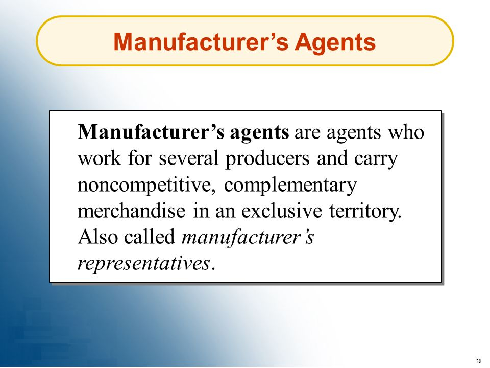 78 Manufacturers Agents Manufacturers agents are agents who work for several producers and carry noncompetitive, complementary merchandise in an exclu