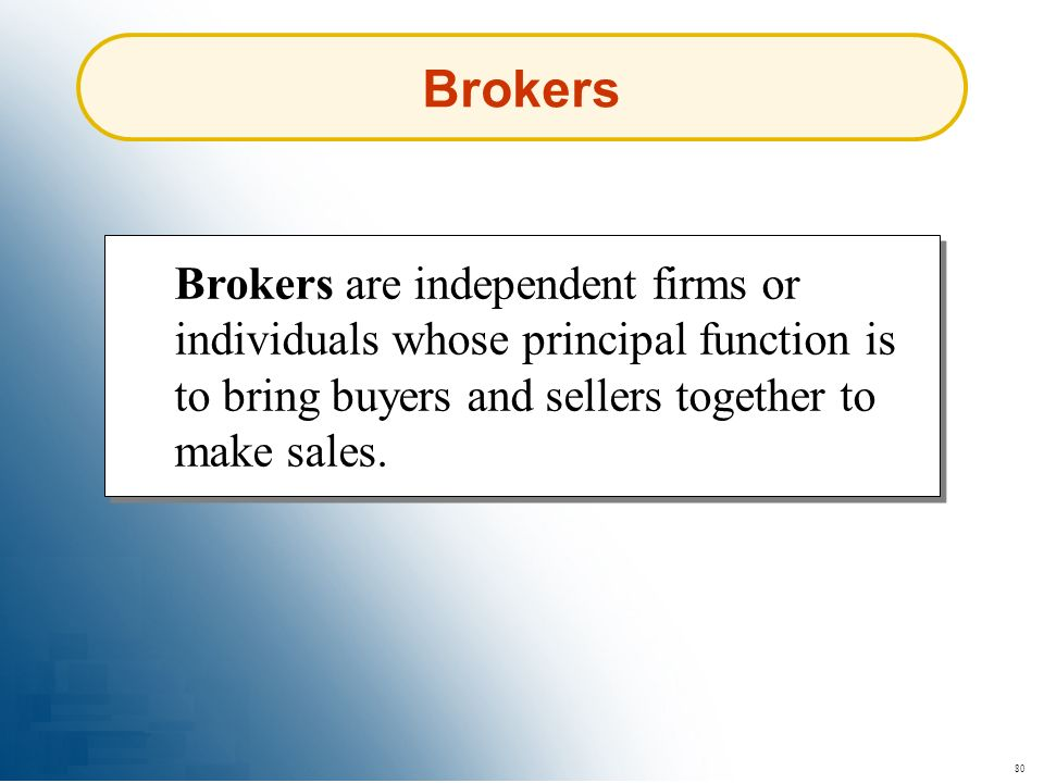 80 Brokers Brokers are independent firms or individuals whose principal function is to bring buyers and sellers together to make sales.
