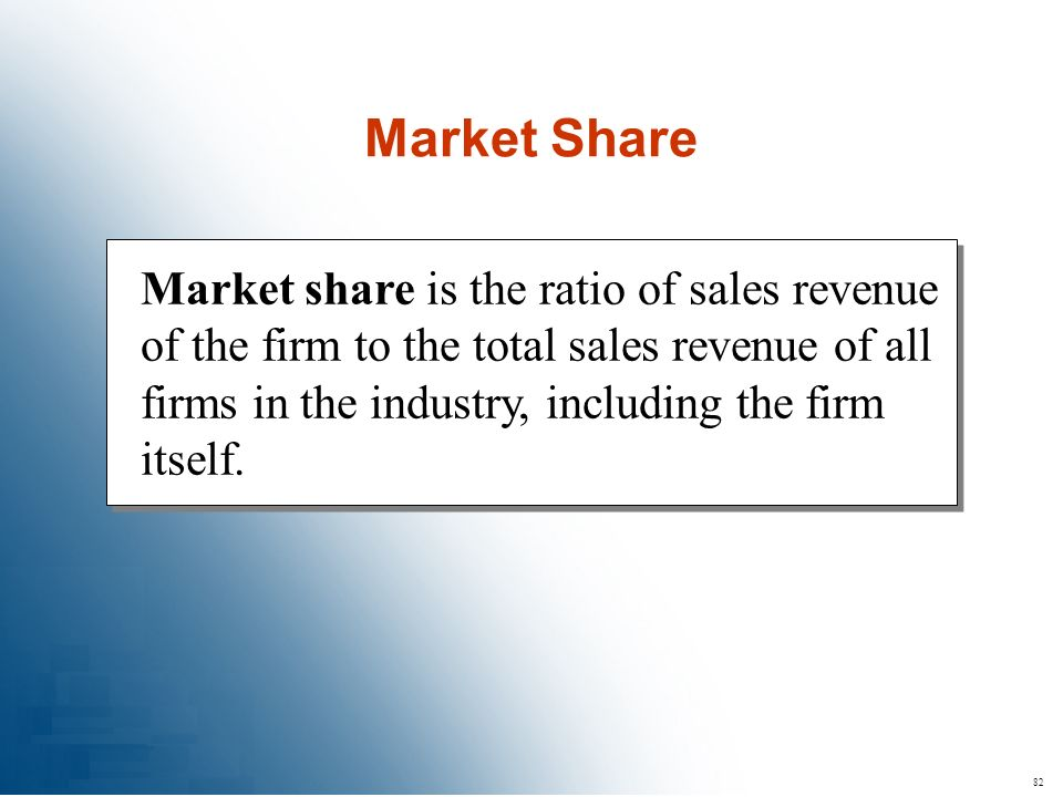 82 Market share is the ratio of sales revenue of the firm to the total sales revenue of all firms in the industry, including the firm itself. Market S