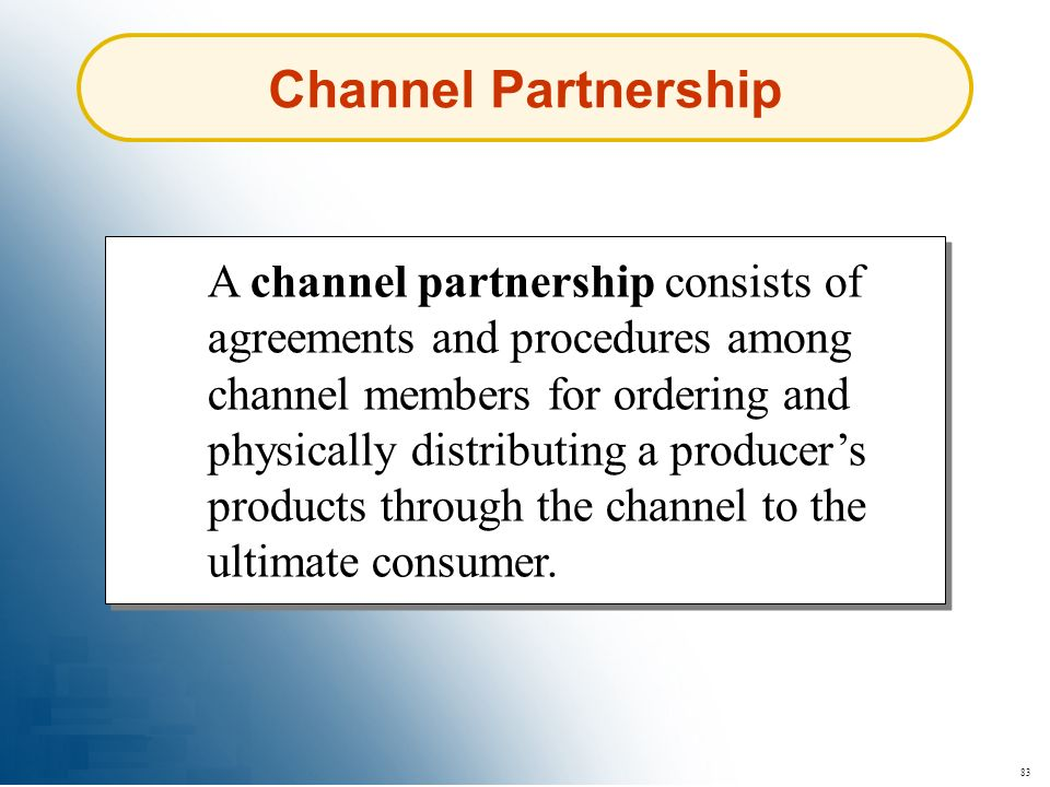 83 Channel Partnership A channel partnership consists of agreements and procedures among channel members for ordering and physically distributing a pr