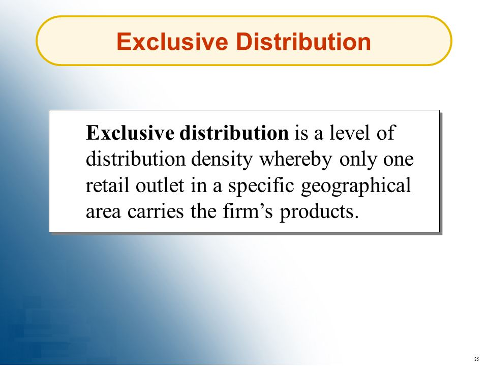 85 Exclusive Distribution Exclusive distribution is a level of distribution density whereby only one retail outlet in a specific geographical area car