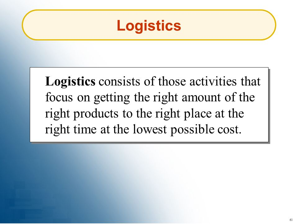 60 Logistics Logistics consists of those activities that focus on getting the right amount of the right products to the right place at the right time