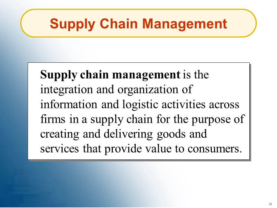 63 Supply Chain Management Supply chain management is the integration and organization of information and logistic activities across firms in a supply