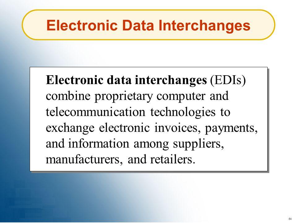 64 Electronic Data Interchanges Electronic data interchanges (EDIs) combine proprietary computer and telecommunication technologies to exchange electr