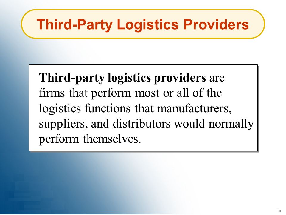 70 Third-Party Logistics Providers Third-party logistics providers are firms that perform most or all of the logistics functions that manufacturers, s
