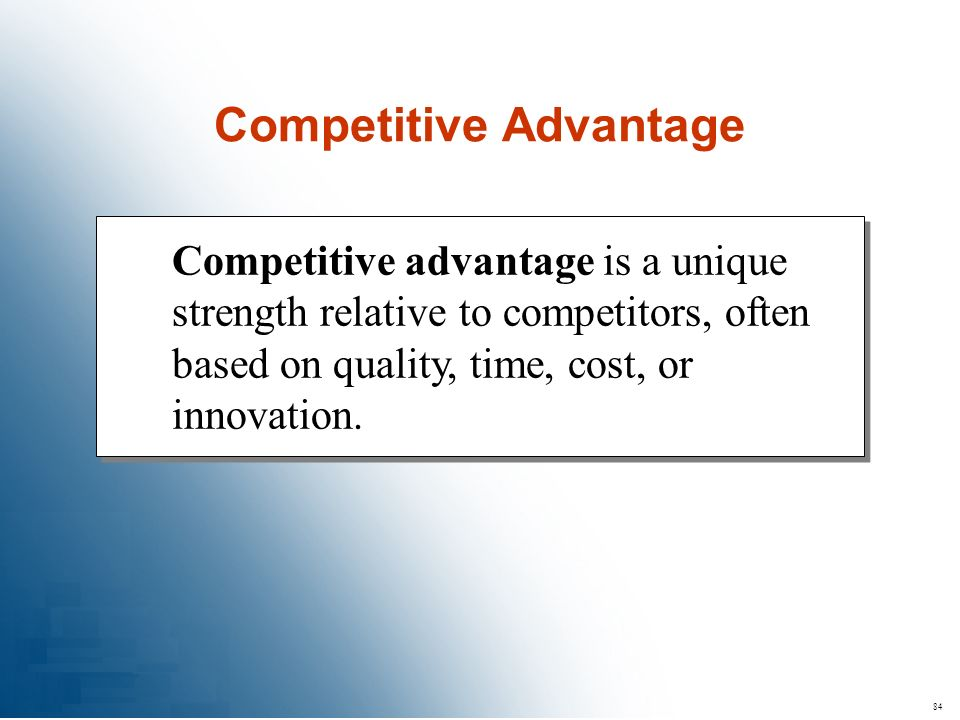 84 Competitive advantage is a unique strength relative to competitors, often based on quality, time, cost, or innovation. Competitive Advantage