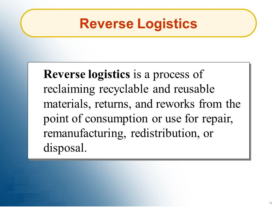 73 Reverse Logistics Reverse logistics is a process of reclaiming recyclable and reusable materials, returns, and reworks from the point of consumptio