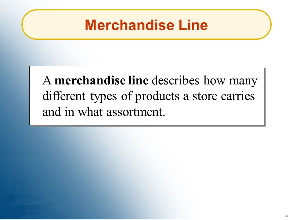 78 Merchandise Line A merchandise line describes how many different types of products a store carries and in what assortment.