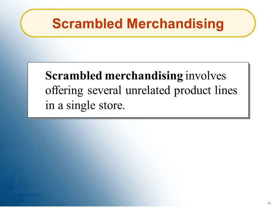 81 Scrambled Merchandising Scrambled merchandising involves offering several unrelated product lines in a single store.