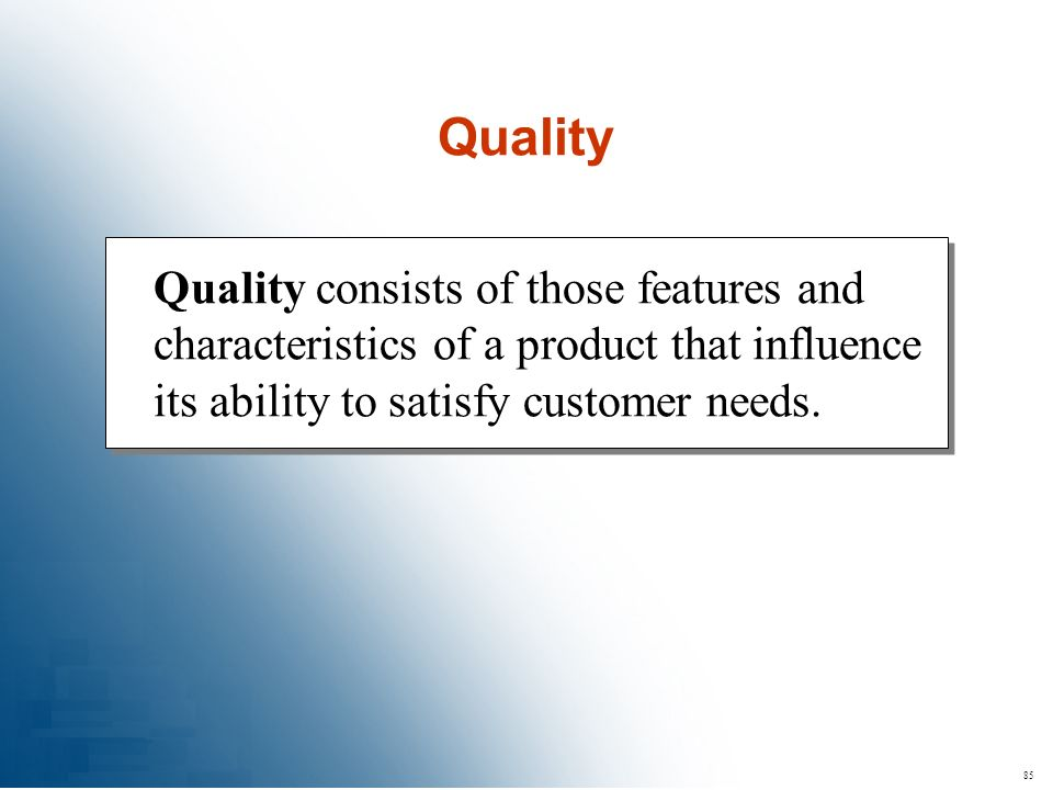 85 Quality consists of those features and characteristics of a product that influence its ability to satisfy customer needs. Quality