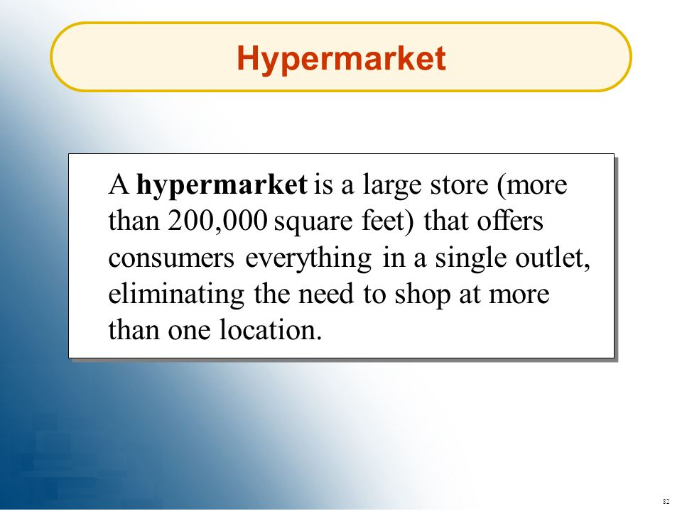 82 Hypermarket A hypermarket is a large store (more than 200,000 square feet) that offers consumers everything in a single outlet, eliminating the nee