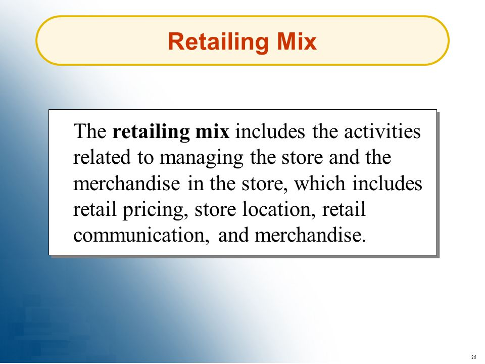 86 Retailing Mix The retailing mix includes the activities related to managing the store and the merchandise in the store, which includes retail prici